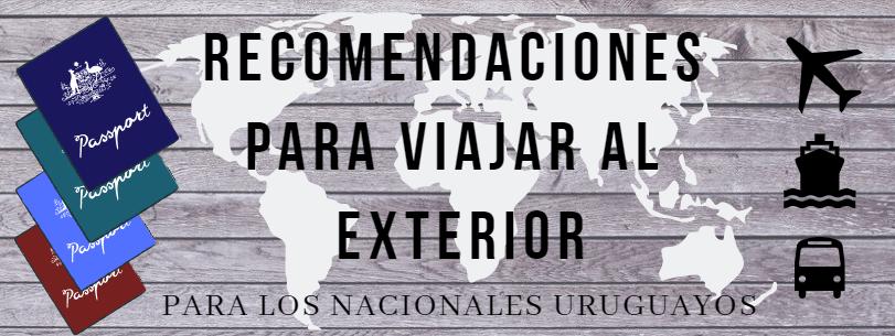 RECOMENDACIONES A TENER EN CUENTA PARA LOS NACIONALES URUGUAYOS QUE DESEAN VIAJAR AL EXTERIOR